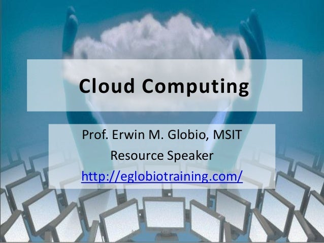 Cloud ComputingProf. Erwin M. Globio, MSIT      Resource Speakerhttp://eglobiotraining.com/        http://eglobiotraining....