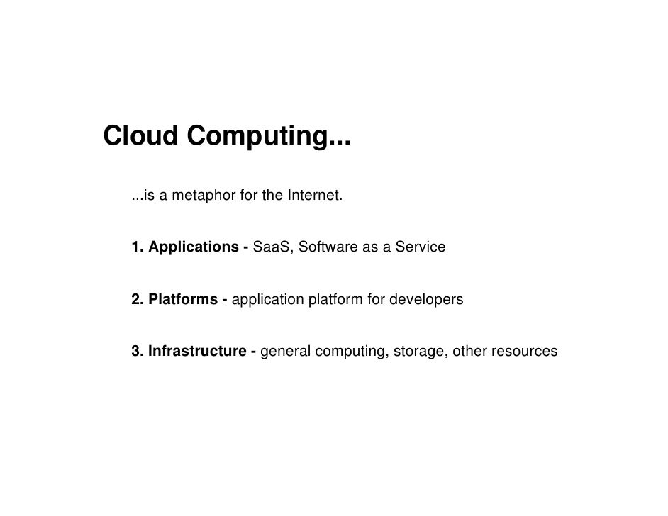 Cloud Computing...    ...is a metaphor for the Internet.     1. Applications - SaaS, Software as a Service     2. Platform...