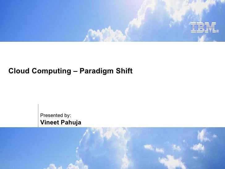 Cloud Computing – Paradigm Shift Presented by:  Vineet Pahuja