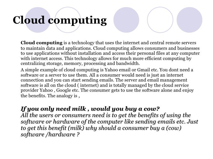 Cloud computing <ul><li>Cloud computing is a technology that uses the internet and central remote servers to maintain dat...