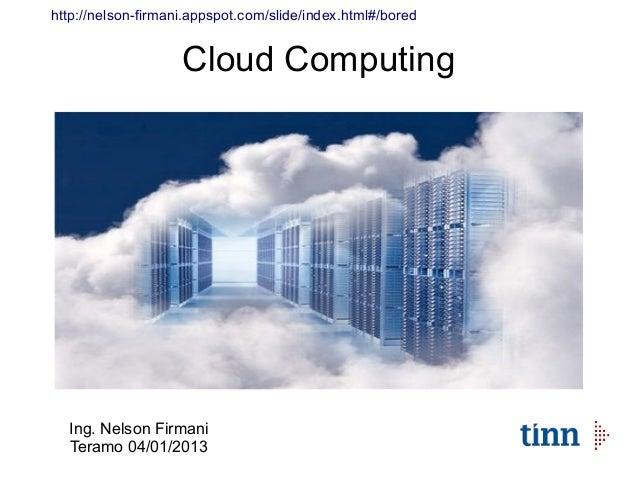 http://nelson-firmani.appspot.com/slide/index.html#/bored                    Cloud Computing  Ing. Nelson Firmani  Teramo ...