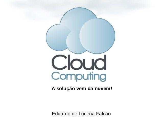 Eduardo de Lucena FalcãoA solução vem da nuvem!
