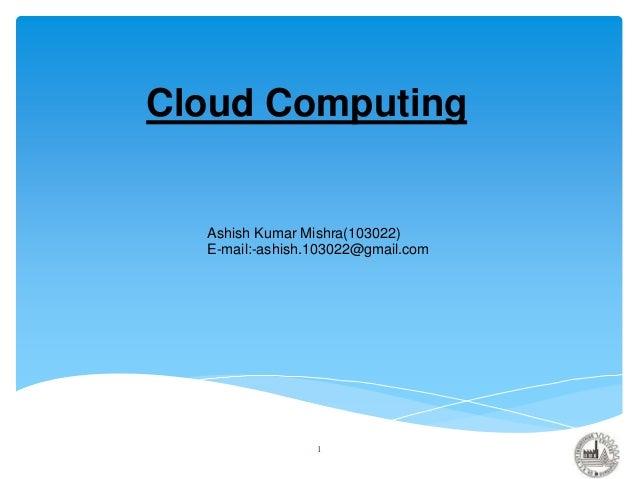 Cloud Computing Ashish Kumar Mishra(103022) E-mail:-ashish.103022@gmail.com 1