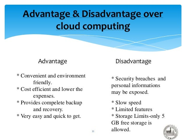 advantages and disadvantages of cloud computing in business Every advantage has its disadvantages, therefore cloud computing has some drawbacks unless users make provisions for storing their data locally, the responsibility of data storage and.