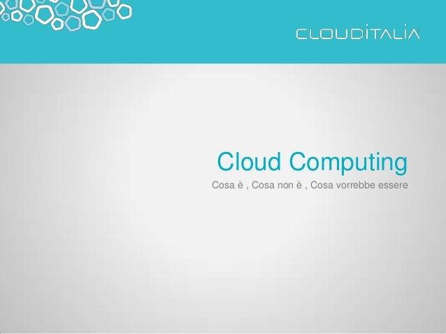 Cloud Computing Cosa è , Cosa non è , Cosa vorrebbe essere