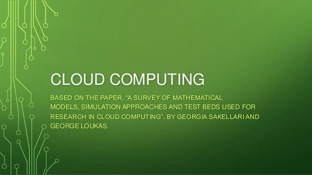 "CLOUD COMPUTING BASED ON THE PAPER, ""A SURVEY OF MATHEMATICAL MODELS, SIMULATION APPROACHES AND TEST BEDS USED FOR RESEARC..."