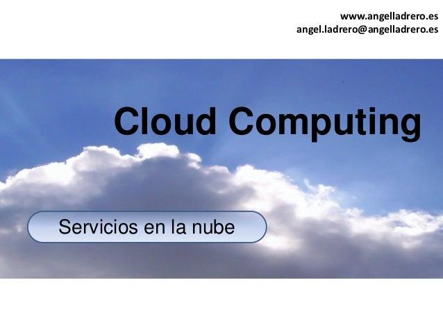 www.angelladrero.es angel.ladrero@angelladrero.es Servicios en la nube Cloud Computing