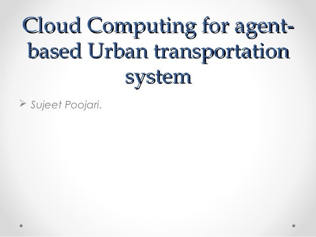 Cloud Computing for agentbased Urban transportation system  Sujeet Poojari.