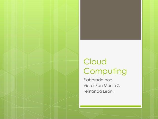 Cloud Computing Elaborado por: Victor San Martin Z. Fernanda Leon.