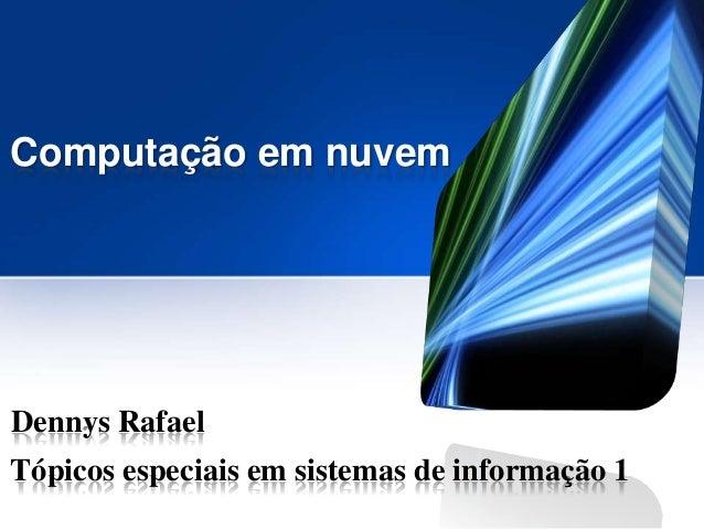Computação em nuvem  Dennys Rafael Tópicos especiais em sistemas de informação 1