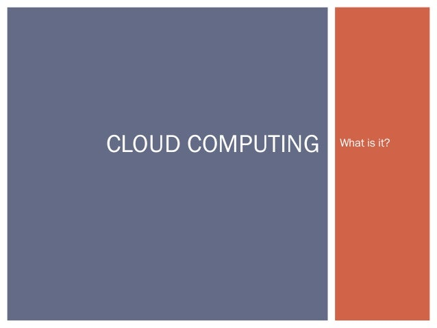 CLOUD COMPUTING  What is it?