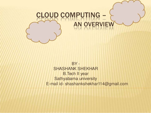 CLOUD COMPUTING – AN OVERVIEW  BY SHASHANK SHEKHAR B.Tech II year Sathyabama university E-mail id- shashankshekhar114@gmai...