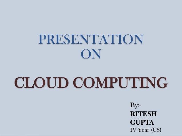 PRESENTATION ON  CLOUD COMPUTING By:RITESH GUPTA IV Year (CS)
