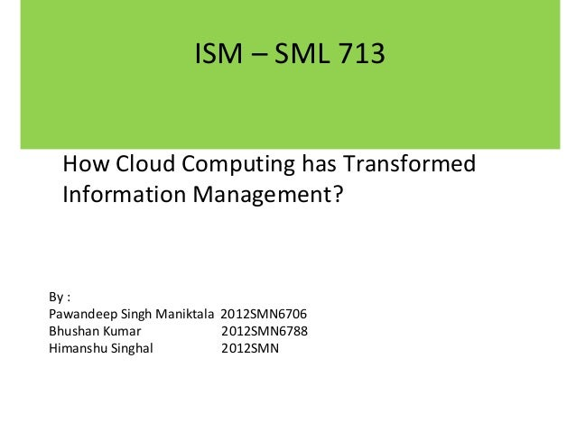 ISM – SML 713 How Cloud Computing has Transformed Information Management?  By : Pawandeep Singh Maniktala 2012SMN6706 Bhus...