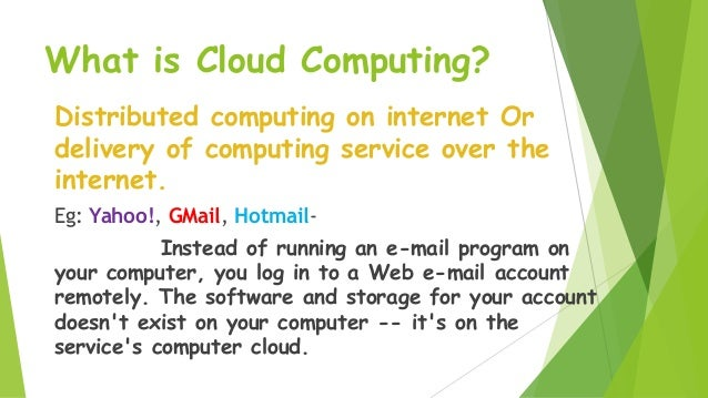What is Cloud Computing? Distributed computing on internet Or delivery of computing service over the internet. Eg: Yahoo!,...