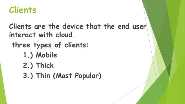 Clients Clients are the device that the end user interact with cloud. three types of clients: 1.) Mobile 2.) Thick 3.) Thi...