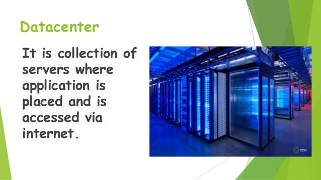Datacenter It is collection of servers where application is placed and is accessed via internet.