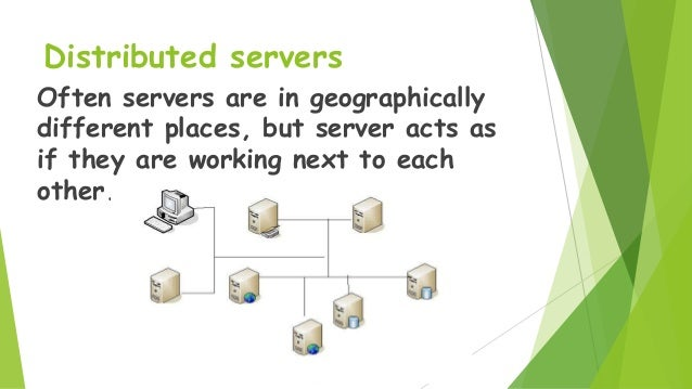 Distributed servers Often servers are in geographically different places, but server acts as if they are working next to e...
