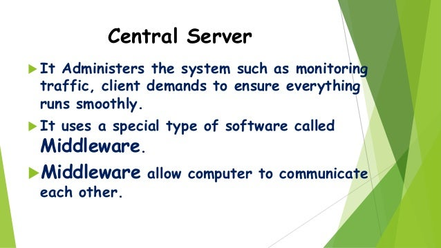 Central Server  It  Administers the system such as monitoring traffic, client demands to ensure everything runs smoothly....