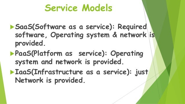 Service Models  SaaS(Software  as a service): Required software, Operating system & network is provided.  PaaS(Platform ...