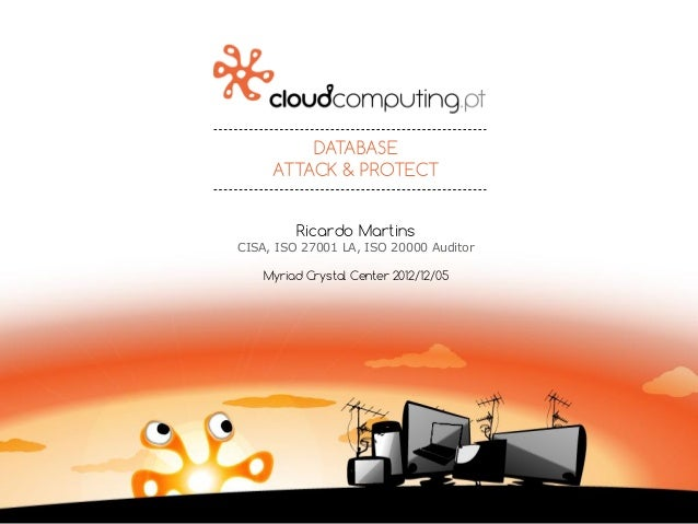 DATABASE ATTACK & PROTECT Ricardo Martins CISA, ISO 27001 LA, ISO 20000 Auditor Myriad Crystal Center 2012/12/05
