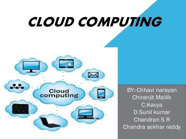 CLOUD COMPUTING BY:-Chhavi narayan Chiranjit Mallik C.Kavya D Sunil kumar Chandran S R Chandra sekhar reddy