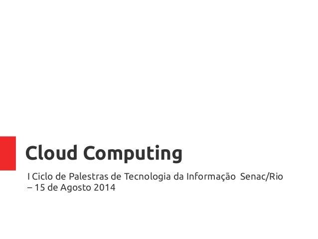 Cloud Computing I Ciclo de Palestras de Tecnologia da Informação Senac/Rio – 15 de Agosto 2014