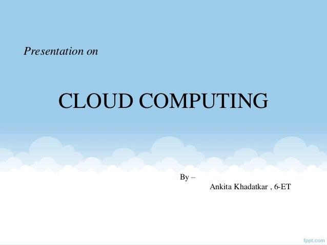 Presentation on CLOUD COMPUTING By – Ankita Khadatkar , 6-ET
