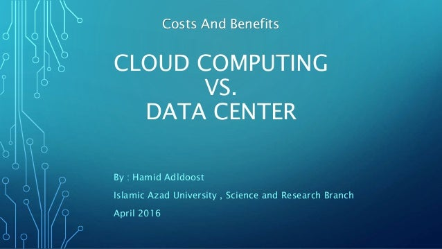 CLOUD COMPUTING VS. DATA CENTER By : Hamid Adldoost Islamic Azad University , Science and Research Branch April 2016 Costs...