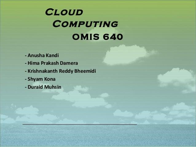 Cloud        Computing                   OMIS 640- Anusha Kandi- Hima Prakash Damera- Krishnakanth Reddy Bheemidi- Shyam K...