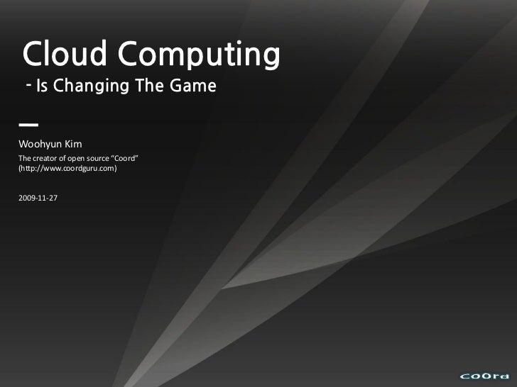 "Cloud Computing  - Is Changing The Game   Woohyun Kim The creator of open source ""Coord"" (http://www.coordguru.com)   2009..."