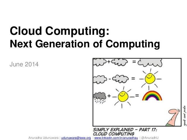 Cloud Computing: Next Generation of Computing June 2014 Anuradha Udunuwara   udunuwara@ieee.org   www.linkedin.com/in/anur...
