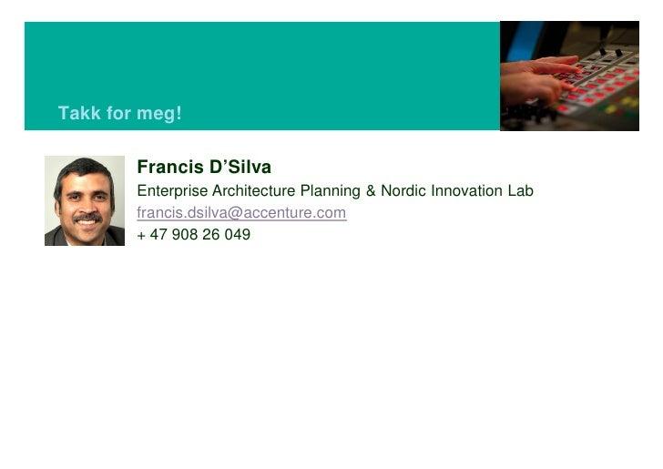 Takk for meg!          Francis D'Silva         Enterprise Architecture Planning & Nordic Innovation Lab         francis.ds...