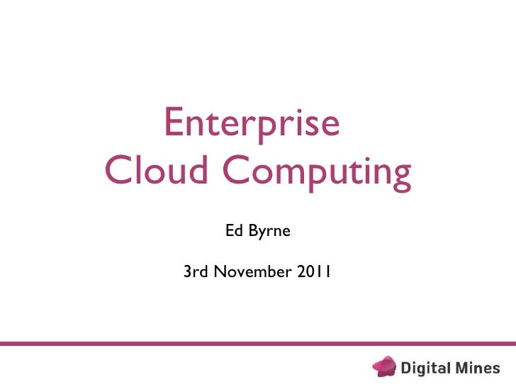 Enterprise  Cloud Computing <ul><li>Ed Byrne </li></ul><ul><li>3rd November 2011 </li></ul>
