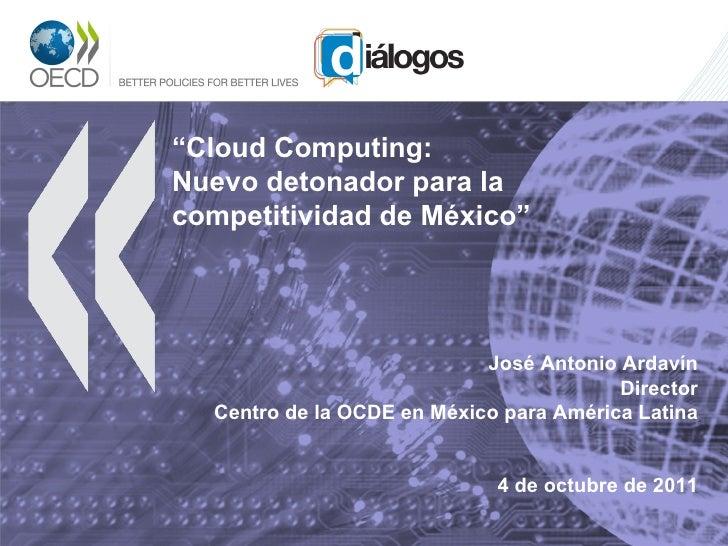 """"""" Cloud Computing:  Nuevo detonador para la competitividad de México"""" José Antonio Ardavín Director Centro de la OCDE en M..."""