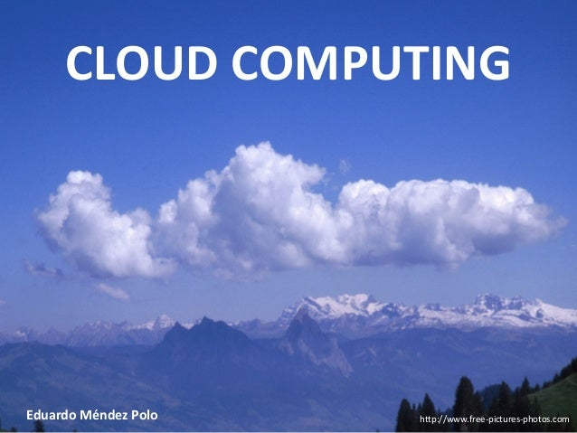 CLOUD COMPUTING  Eduardo Méndez Polo  http://www.free-pictures-photos.com