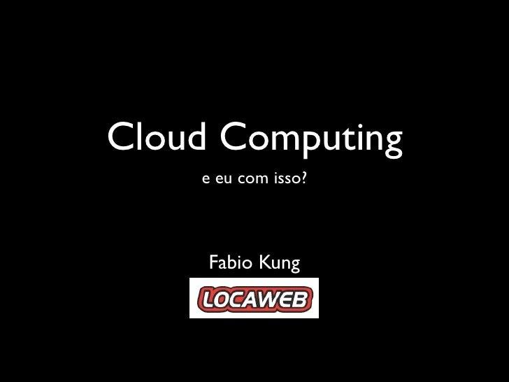 Cloud Computing     e eu com isso?         Fabio Kung