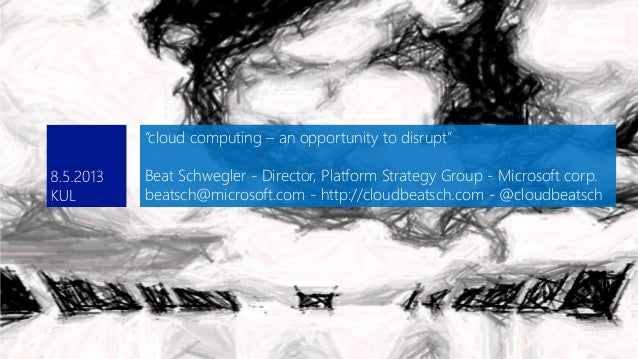 """cloud computing – an opportunity to disrupt""Beat Schwegler - Director, Platform Strategy Group - Microsoft corp.beatsch@m..."
