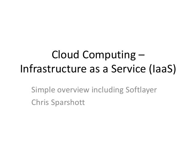Cloud Computing – Infrastructure as a Service (IaaS) Simple overview including Softlayer Chris Sparshott