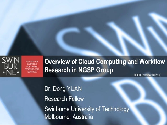 Overview of Cloud Computing and WorkflowResearch in NGSP GroupDr. Dong YUANResearch FellowSwinburne University of Technolo...