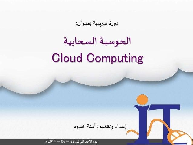 السحابية الحوسبة Cloud Computing وتقديم إعداد:خدوم آمنة املوافقاألحديوم22–06–2014م بعنوان يبيةر...