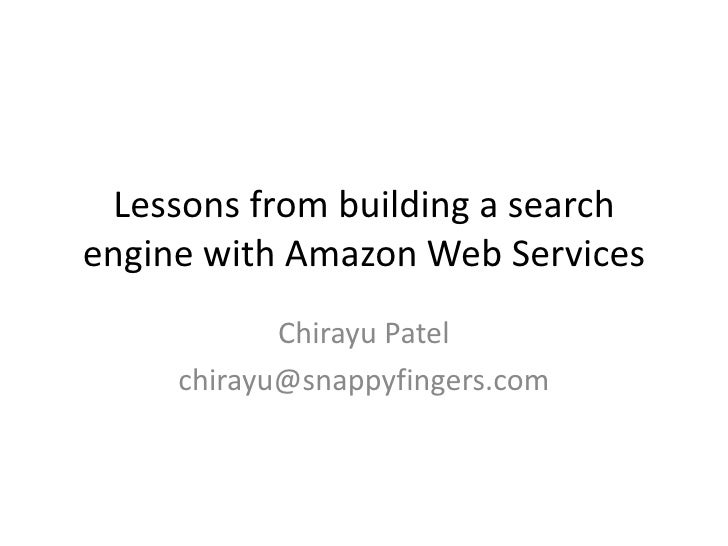 Lessons from building a search engine with Amazon Web Services             Chirayu Patel      chirayu@snappyfingers.com