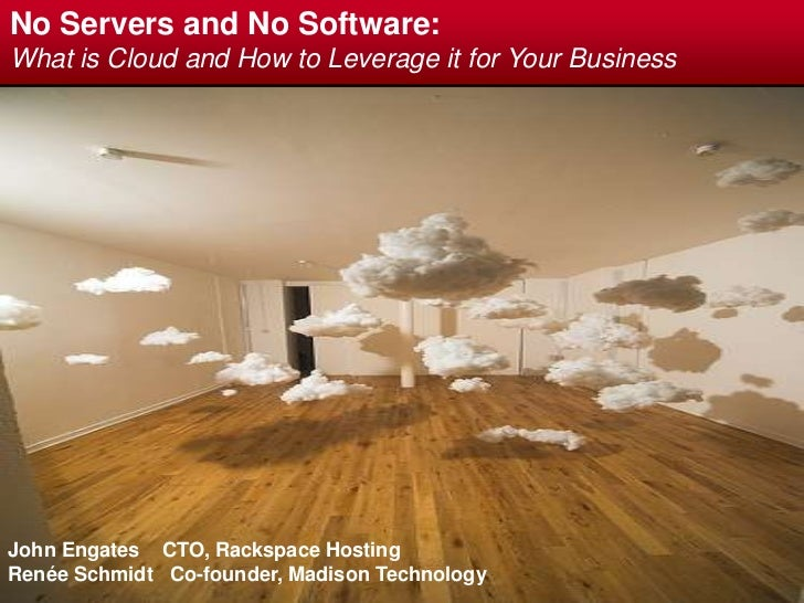 No Servers and No Software:<br />What is Cloud and How to Leverage it for Your Business<br />John Engates   CTO, Rackspace...