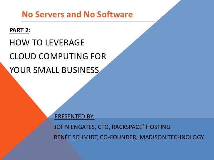 No Servers and No Software<br />Part 2:  <br />How to Leverage <br />Cloud Computing For <br />Your Small Business<br />Pr...