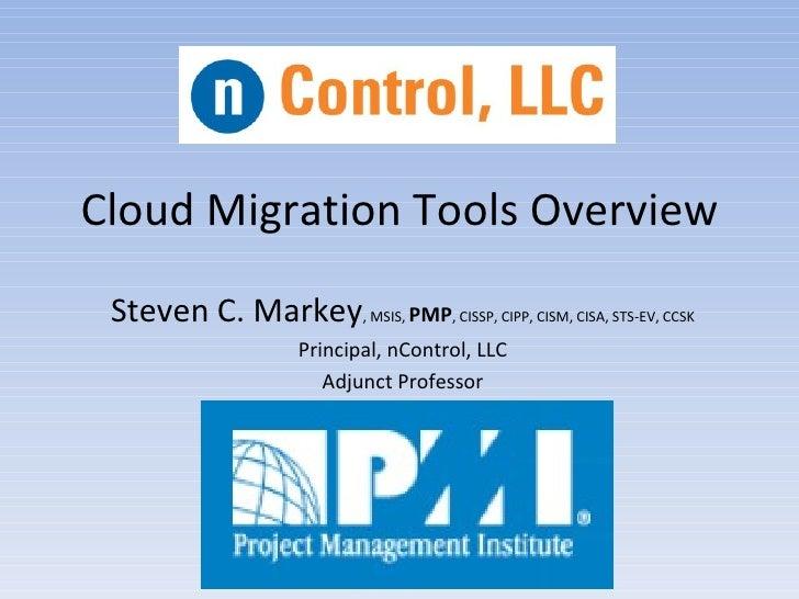 Cloud Migration Tools Overview Steven C. Markey, MSIS, PMP, CISSP, CIPP, CISM, CISA, STS-EV, CCSK                      Pri...