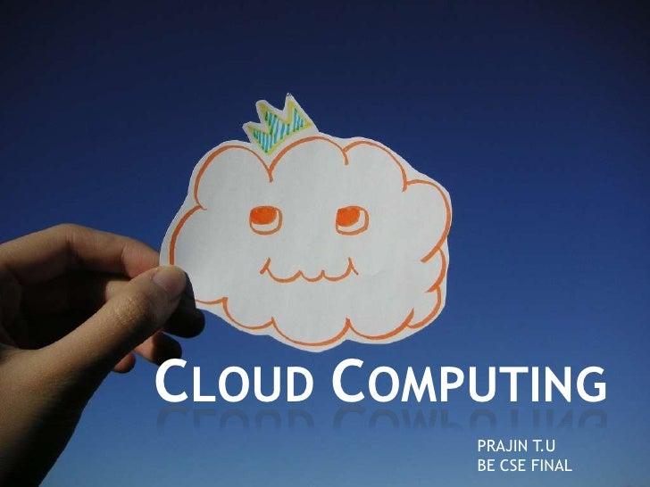 CLOUD COMPUTING<br />PRAJIN T.U<br />BE CSE FINAL<br />
