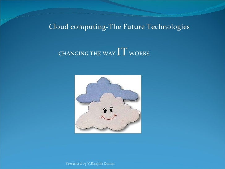 Cloud computing-The Future Technologies CHANGING THE WAY  IT  WORKS Presented by V.Ranjith Kumar