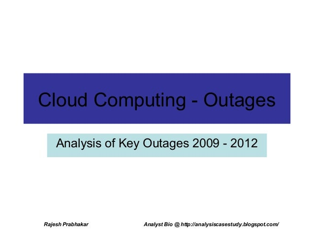 Cloud Computing - Outages    Analysis of Key Outages 2009 - 2012Rajesh Prabhakar   Analyst Bio @ http://analysiscasestudy....