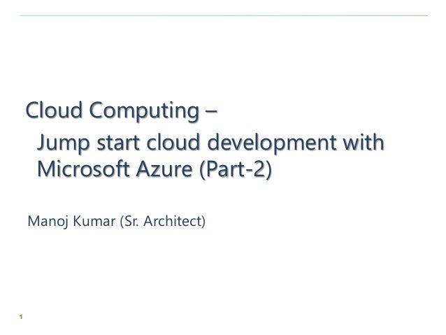 1 Cloud Computing – Jump start cloud development with Microsoft Azure (Part-2) Manoj Kumar (Sr. Architect)