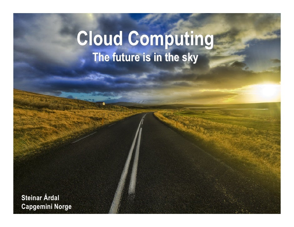 Cloud Computing                    The future is in the sky     Steinar Årdal Capgemini Norge          Together. Free your...